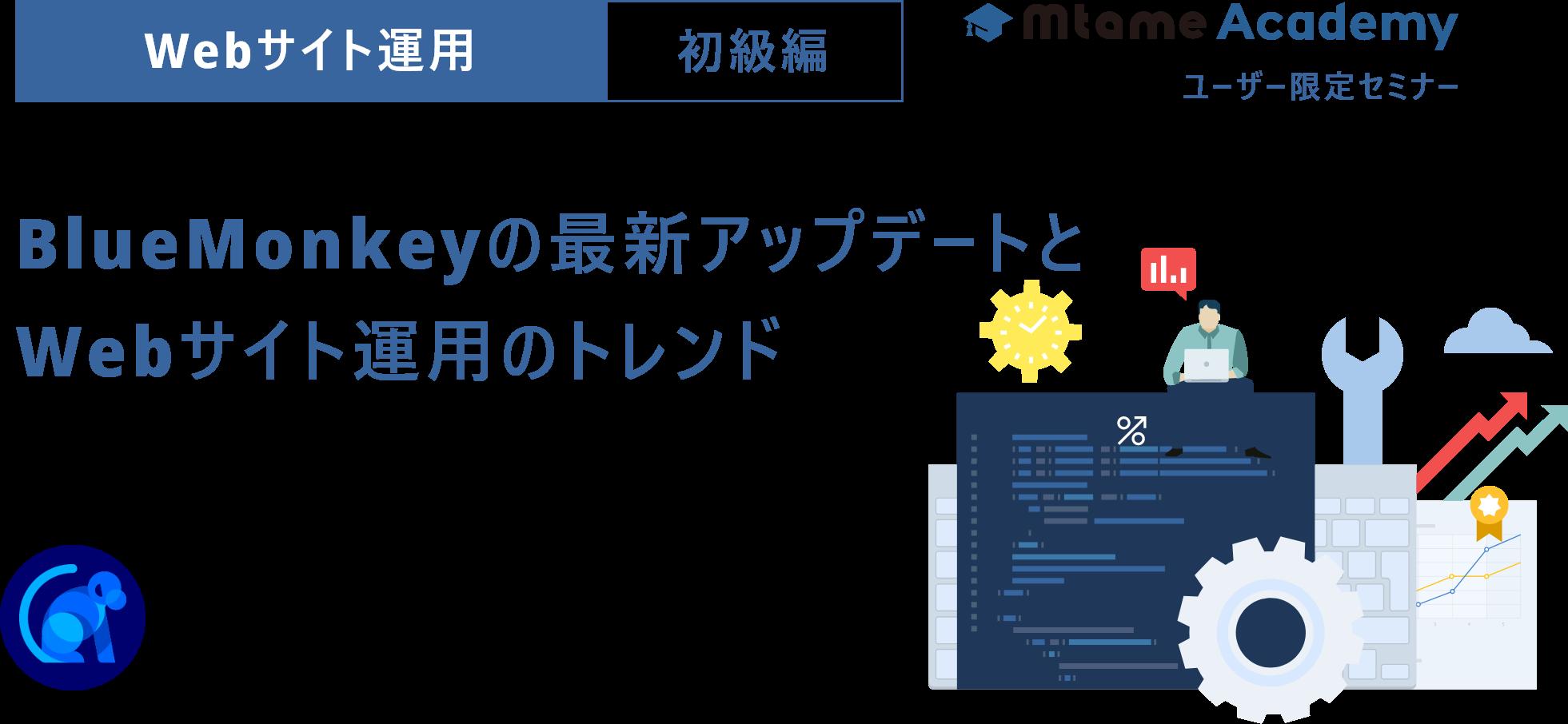 【申し込みは締め切りました】 BlueMonkeyの機能アップデートのまとめとWeb運用のトレンドについて