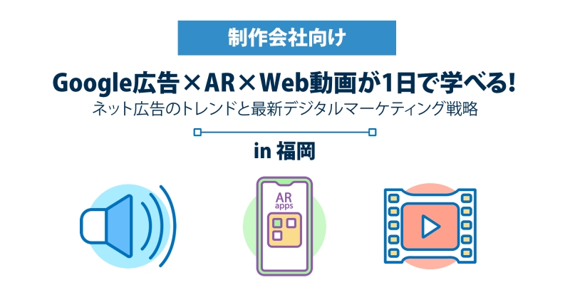 【10月11日(金)】[制作会社向け]Google広告×AR×Web動画が1日で学べる! ネット広告のトレンドと最新デジタルマーケティング戦略 in福岡